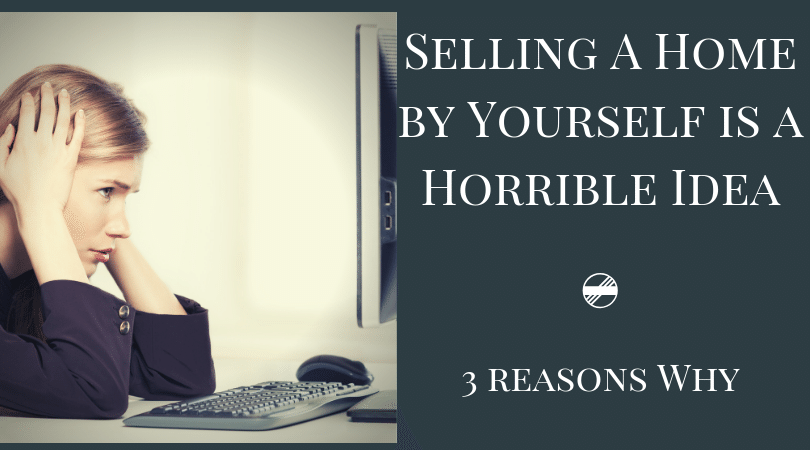 3 Reasons Selling Your Home by Yourself is a Horrible Idea